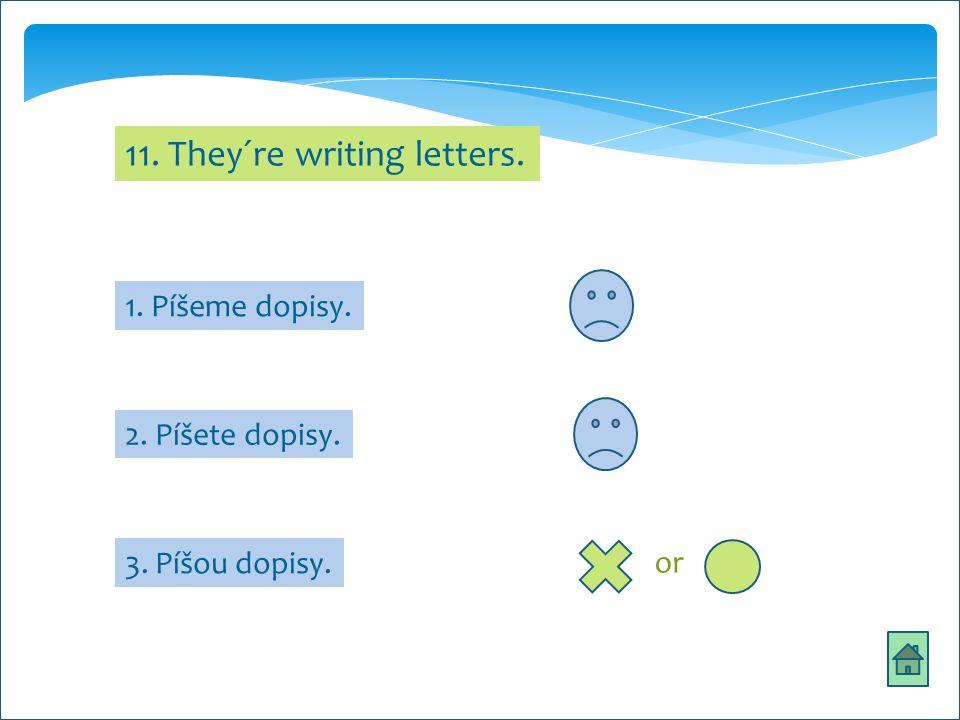 11. They´re writing letters. 1. Píšeme dopisy. 2. Píšete dopisy. 3. Píšou dopisy. or