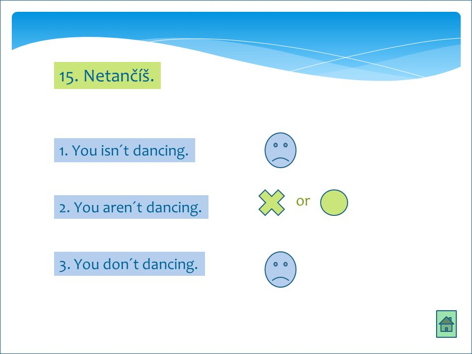 15. Netančíš. 1. You isn´t dancing. 3. You don´t dancing. 2. You aren´t dancing. or