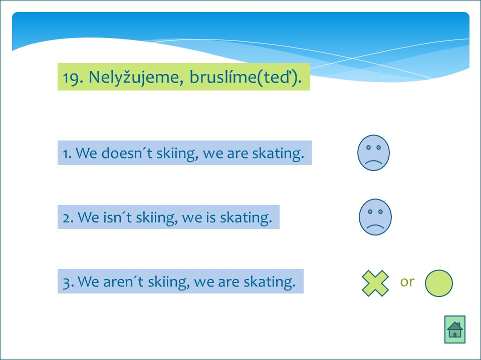 19. Nelyžujeme, bruslíme(teď). 1. We doesn´t skiing, we are skating.