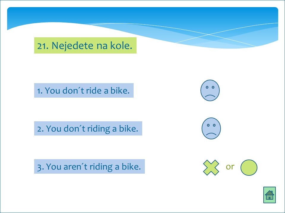 21. Nejedete na kole. 1. You don´t ride a bike. 2. You don´t riding a bike. 3. You aren´t riding a bike. or