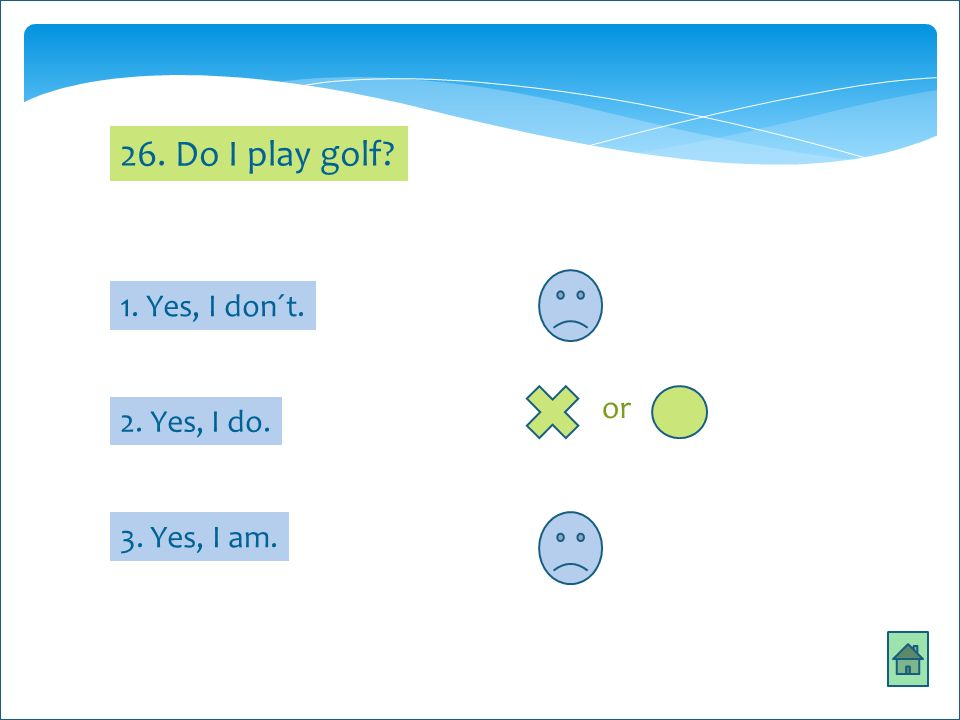 26. Do I play golf 1. Yes, I don´t. 3. Yes, I am. 2. Yes, I do. or