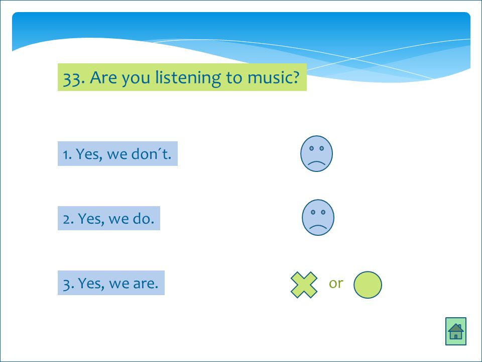 33. Are you listening to music? 1. Yes, we don´t. 2. Yes, we do. 3. Yes, we are. or