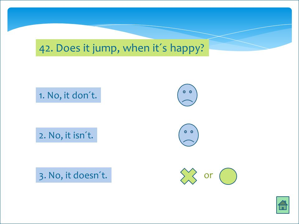 s 42. Does it jump, when it´s happy? 1. No, it don´t. 2. No, it isn´t. 3. No, it doesn´t. or