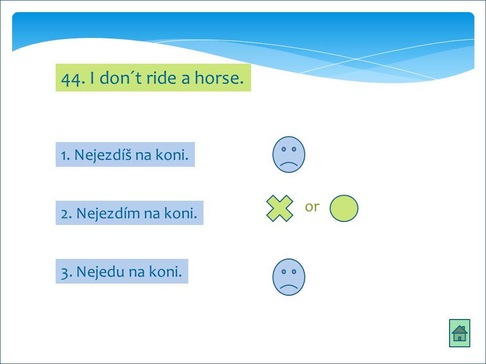 44. I don´t ride a horse. 1. Nejezdíš na koni. 3. Nejedu na koni. 2. Nejezdím na koni. or