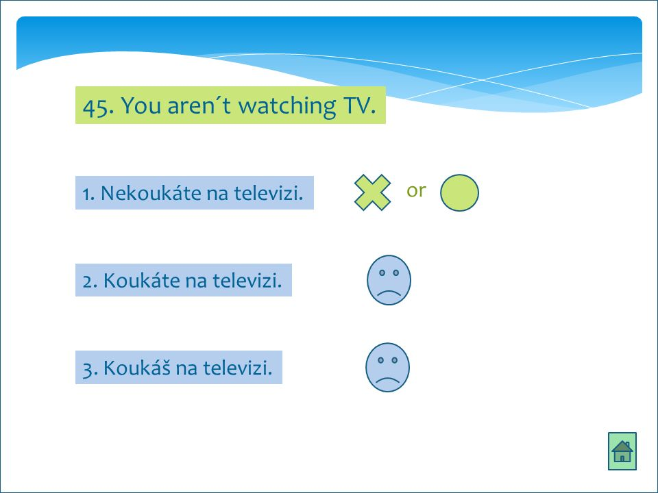 45. You aren´t watching TV. 2. Koukáte na televizi.