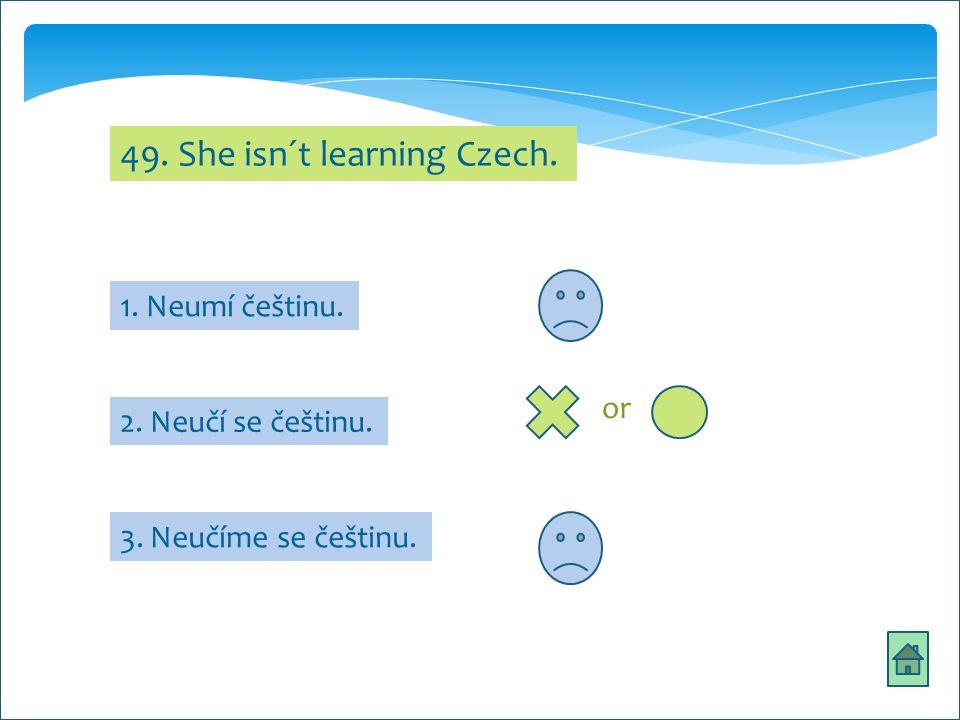 49. She isn´t learning Czech. 1. Neumí češtinu. 3. Neučíme se češtinu. 2. Neučí se češtinu. or