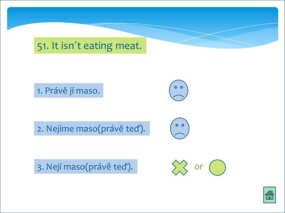 51. It isn´t eating meat. 1. Právě jí maso. 2. Nejíme maso(právě teď). 3. Nejí maso(právě teď). or