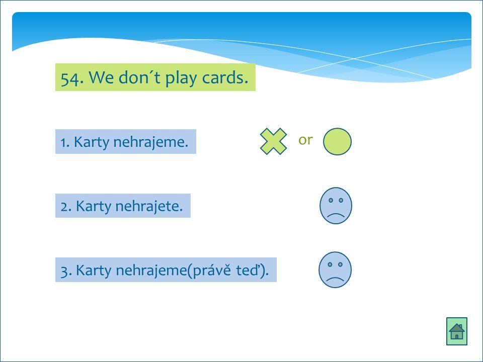 54. We don´t play cards. 2. Karty nehrajete. 3. Karty nehrajeme(právě teď). 1. Karty nehrajeme. or