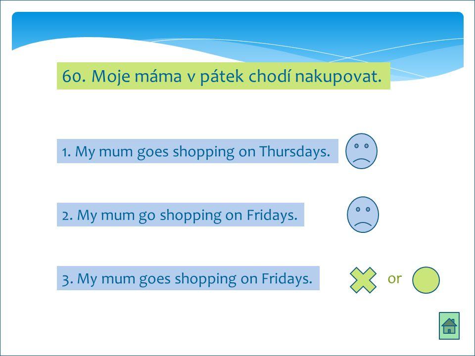 60. Moje máma v pátek chodí nakupovat. 1. My mum goes shopping on Thursdays.