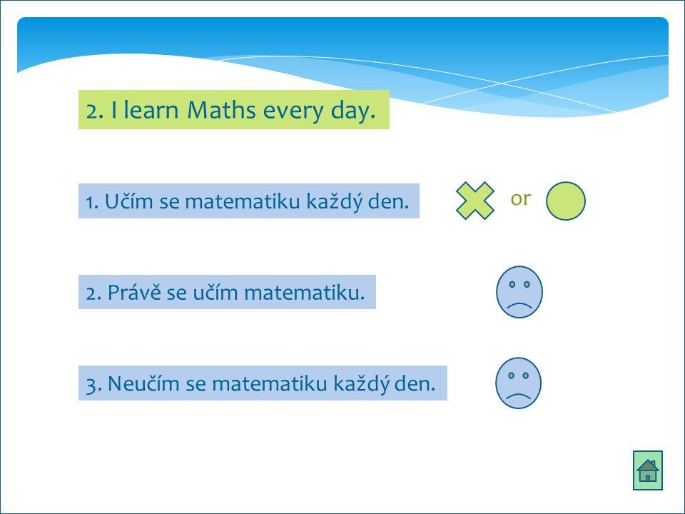 ths 2. I learn Maths every day. 2. Právě se učím matematiku.