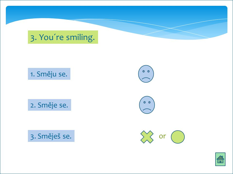 3. You´re smiling. 1. Směju se. 2. Směje se. 3. Směješ se. or