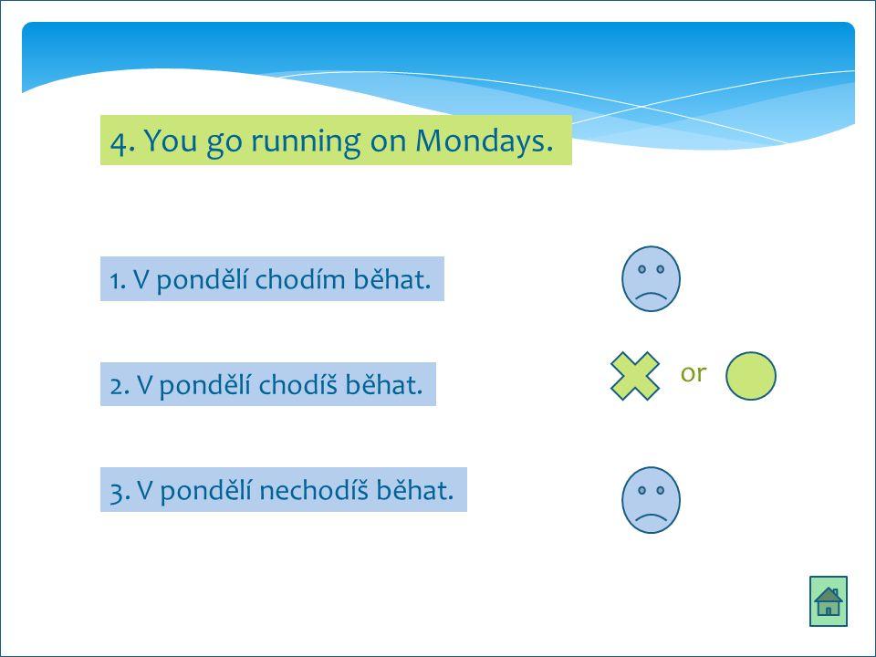 4. You go running on Mondays. 1. V pondělí chodím běhat.