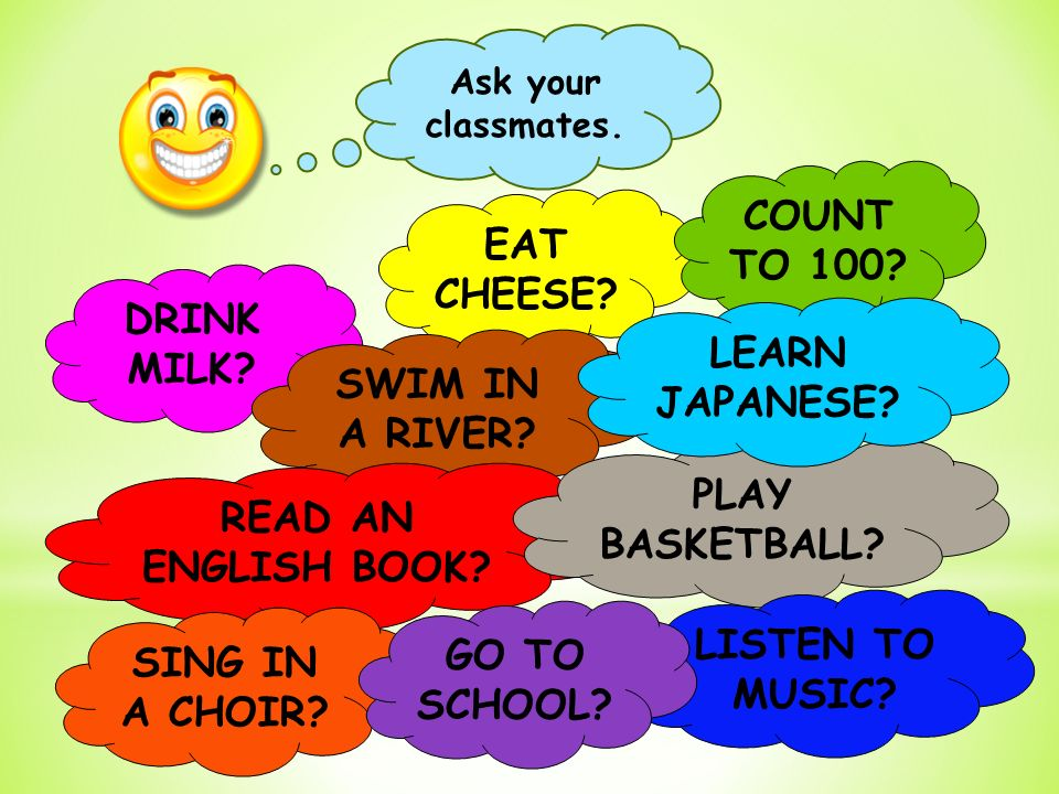 Ask your classmates. EAT CHEESE. DRINK MILK. SWIM IN A RIVER.