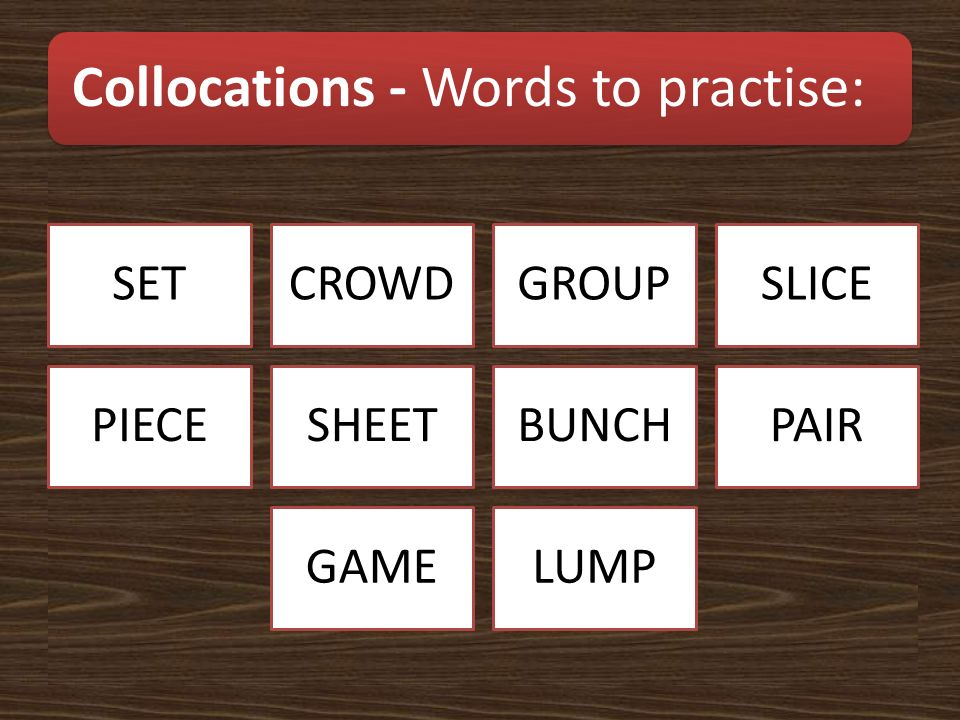 Collocations - Words to practise: SETCROWDGROUPSLICE PIECESHEETBUNCHPAIR GAMELUMP