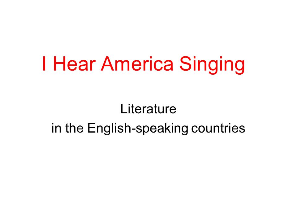 I Hear America Singing Literature in the English-speaking countries
