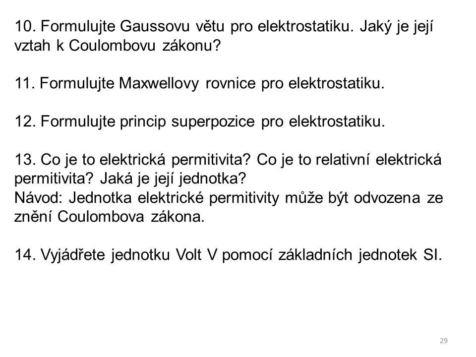 29 10. Formulujte Gaussovu větu pro elektrostatiku. Jaký je její vztah k Coulombovu zákonu? 11. Formulujte Maxwellovy rovnice pro elektrostatiku. 12.