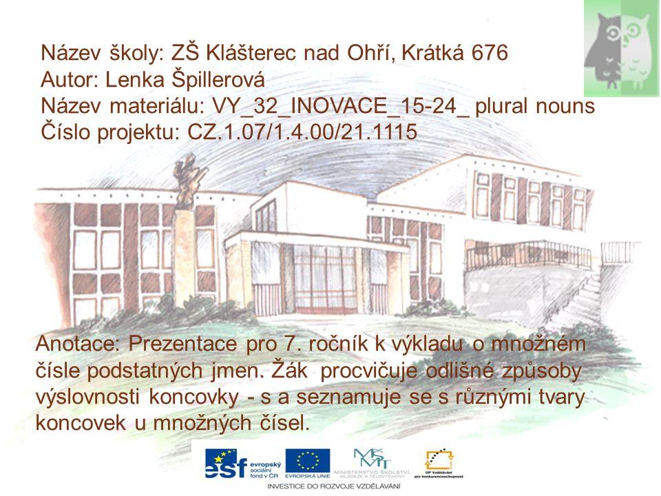 Název školy: ZŠ Klášterec nad Ohří, Krátká 676 Autor: Lenka Špillerová Název materiálu: VY_32_INOVACE_15-24_ plural nouns Číslo projektu: CZ.1.07/1.4.00/21.1115 Anotace: Prezentace pro 7.
