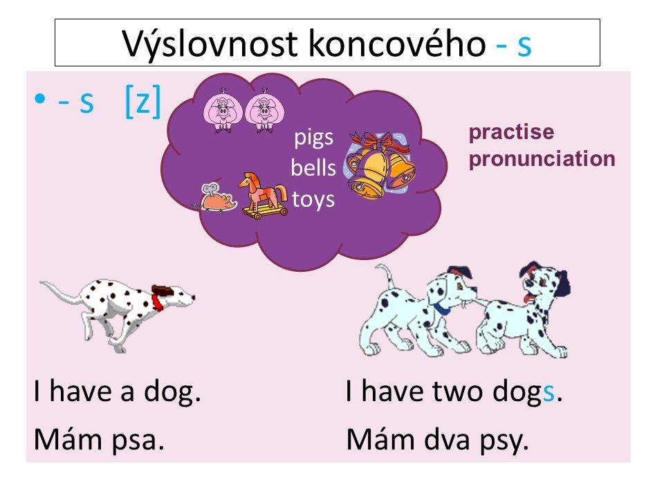 - s [z] I have a dog. I have two dogs. Mám psa. Mám dva psy. pigs bells toys Výslovnost koncového - s practise pronunciation