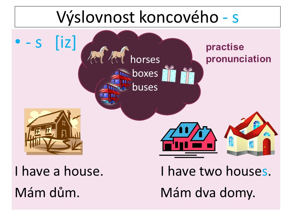 - s [iz] I have a house. I have two houses. Mám dům. Mám dva domy. horses boxes buses Výslovnost koncového - s practise pronunciation
