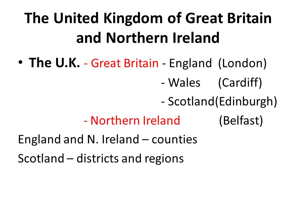 The United Kingdom of Great Britain and Northern Ireland The U.K. - Great Britain - England (London) - Wales (Cardiff) - Scotland(Edinburgh) - Norther