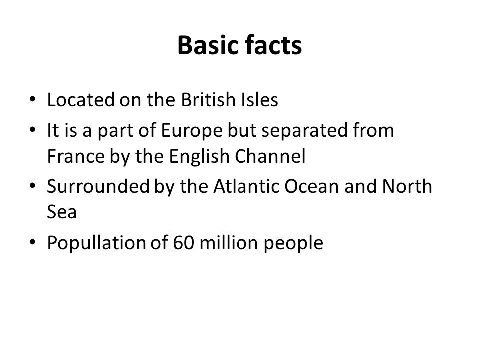 Basic facts Located on the British Isles It is a part of Europe but separated from France by the English Channel Surrounded by the Atlantic Ocean and North Sea Popullation of 60 million people