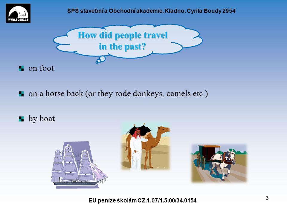 SPŠ stavební a Obchodní akademie, Kladno, Cyrila Boudy 2954 on foot on a horse back (or they rode donkeys, camels etc.) by boat EU peníze školám CZ.1.07/1.5.00/34.0154 3 How did people travel in the past