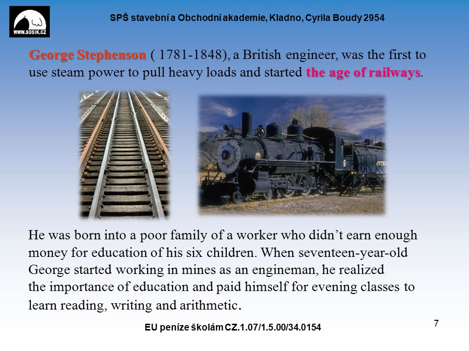 SPŠ stavební a Obchodní akademie, Kladno, Cyrila Boudy 2954 EU peníze školám CZ.1.07/1.5.00/34.0154 7 George Stephenson the age of railways George Stephenson ( 1781-1848), a British engineer, was the first to use steam power to pull heavy loads and started the age of railways.