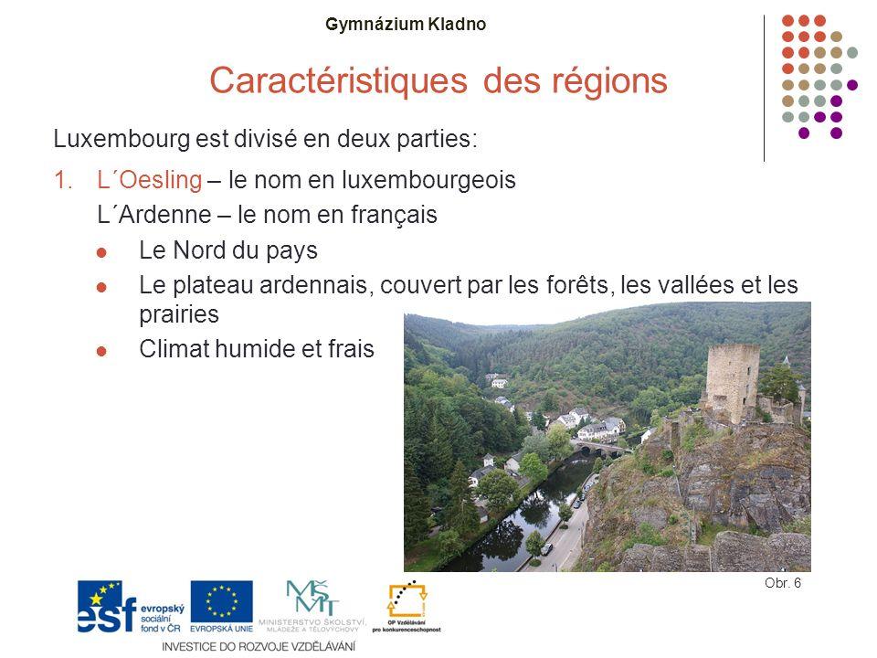 Gymnázium Kladno Caractéristiques des régions Luxembourg est divisé en deux parties: 1.L´Oesling – le nom en luxembourgeois L´Ardenne – le nom en français Le Nord du pays Le plateau ardennais, couvert par les forêts, les vallées et les prairies Climat humide et frais Obr.