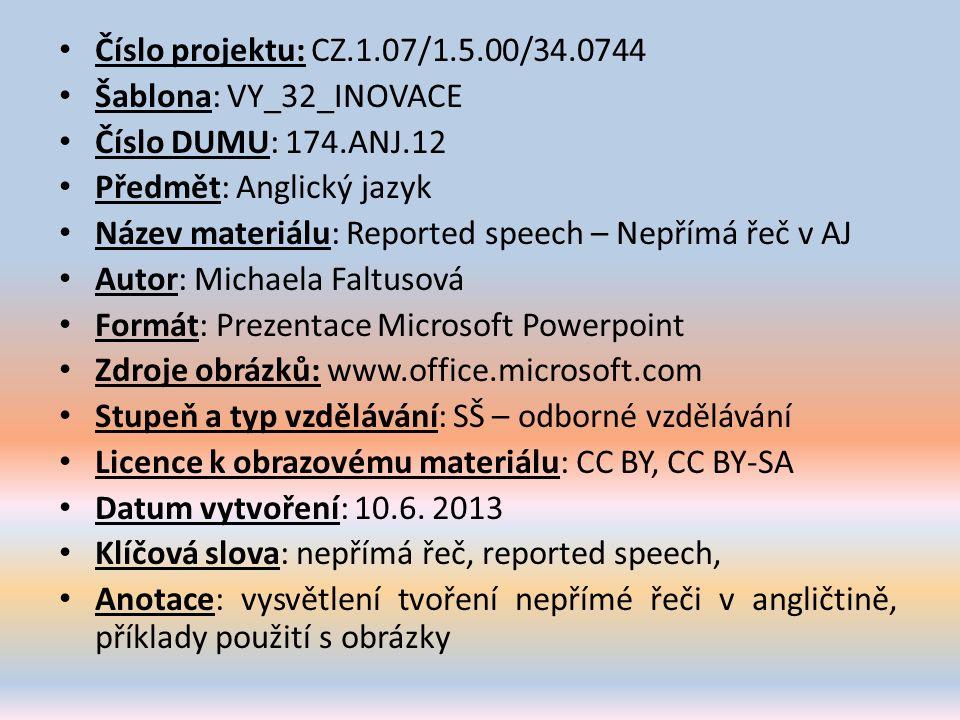 Číslo projektu: CZ.1.07/1.5.00/34.0744 Šablona: VY_32_INOVACE Číslo DUMU: 174.ANJ.12 Předmět: Anglický jazyk Název materiálu: Reported speech – Nepřímá řeč v AJ Autor: Michaela Faltusová Formát: Prezentace Microsoft Powerpoint Zdroje obrázků: www.office.microsoft.com Stupeň a typ vzdělávání: SŠ – odborné vzdělávání Licence k obrazovému materiálu: CC BY, CC BY-SA Datum vytvoření: 10.6.
