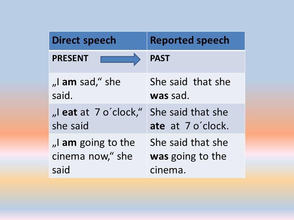 "Direct speechReported speech PRESENTPAST ""I am sad,"" she said. She said that she was sad. ""I eat at 7 o´clock,"" she said She said that she ate at 7 o´"