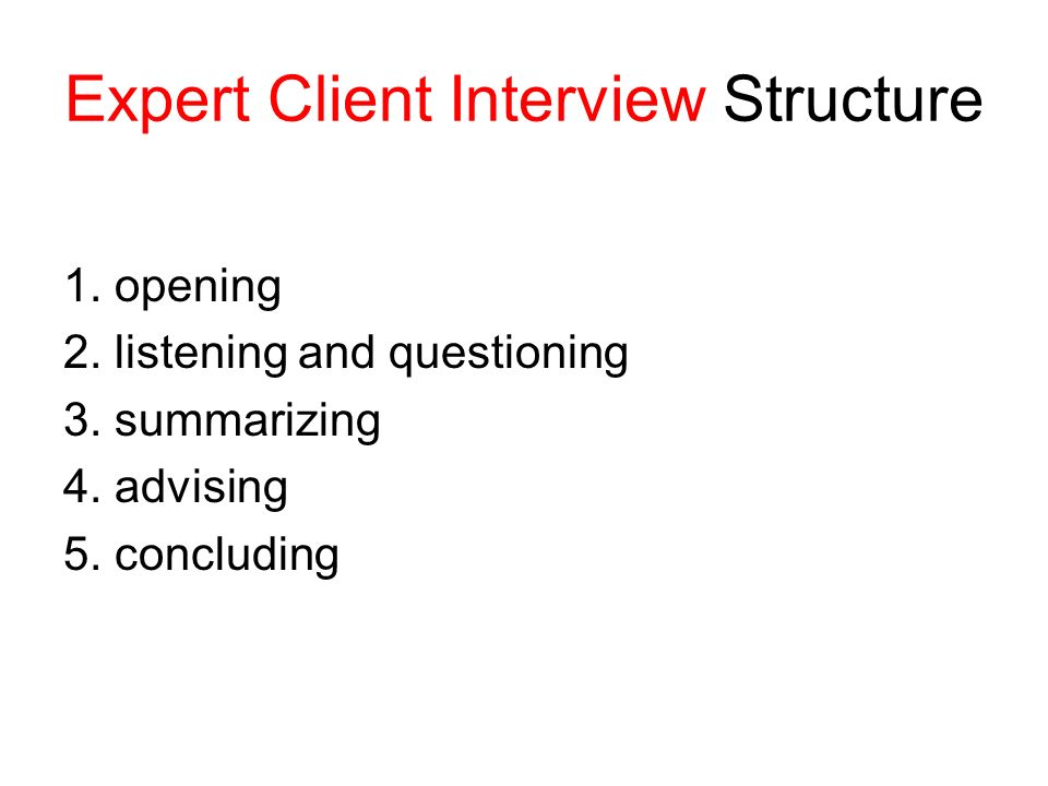 Expert Client Interview Structure 1. opening 2. listening and questioning 3.