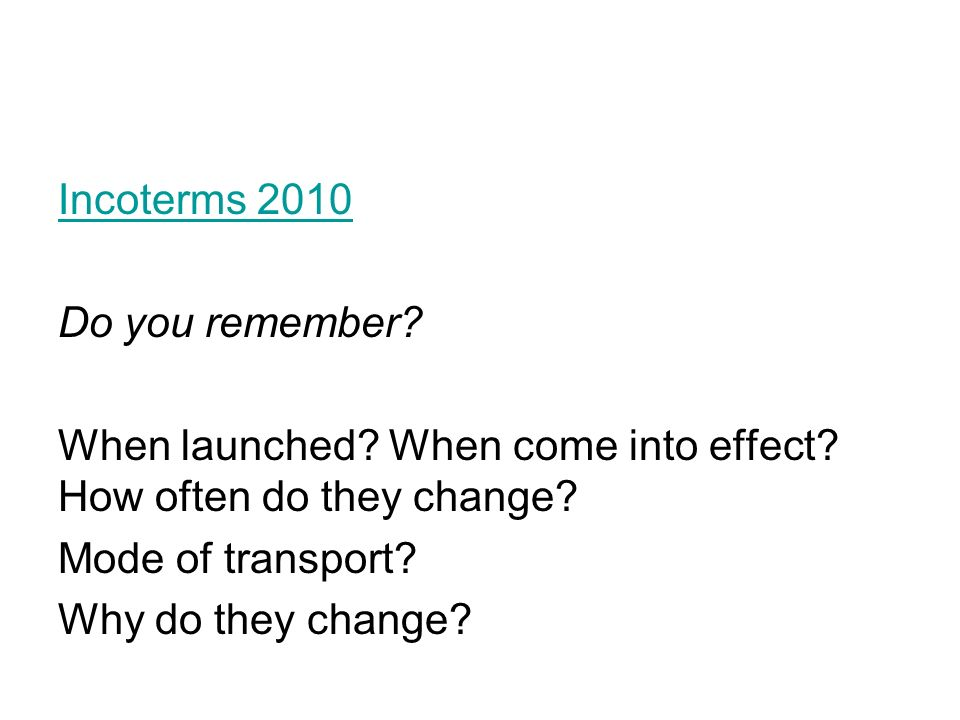 Incoterms 2010 Do you remember? When launched? When come into effect? How often do they change? Mode of transport? Why do they change?