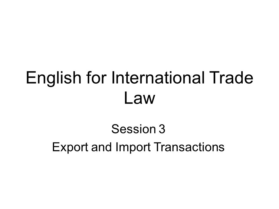 English for International Trade Law Session 3 Export and Import Transactions