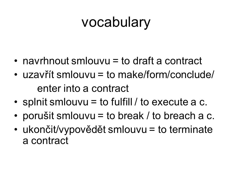 vocabulary navrhnout smlouvu = to draft a contract uzavřít smlouvu = to make/form/conclude/ enter into a contract splnit smlouvu = to fulfill / to execute a c.