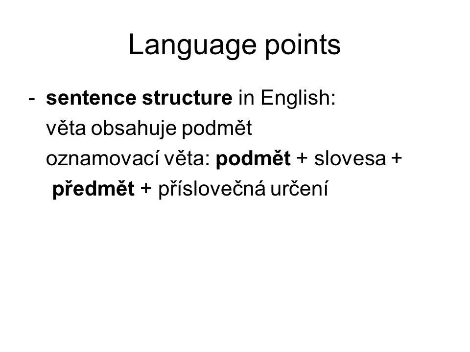 Language points -sentence structure in English: věta obsahuje podmět oznamovací věta: podmět + slovesa + předmět + příslovečná určení