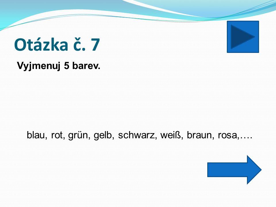 Otázka č. 7 Vyjmenuj 5 barev. blau, rot, grün, gelb, schwarz, weiß, braun, rosa,….