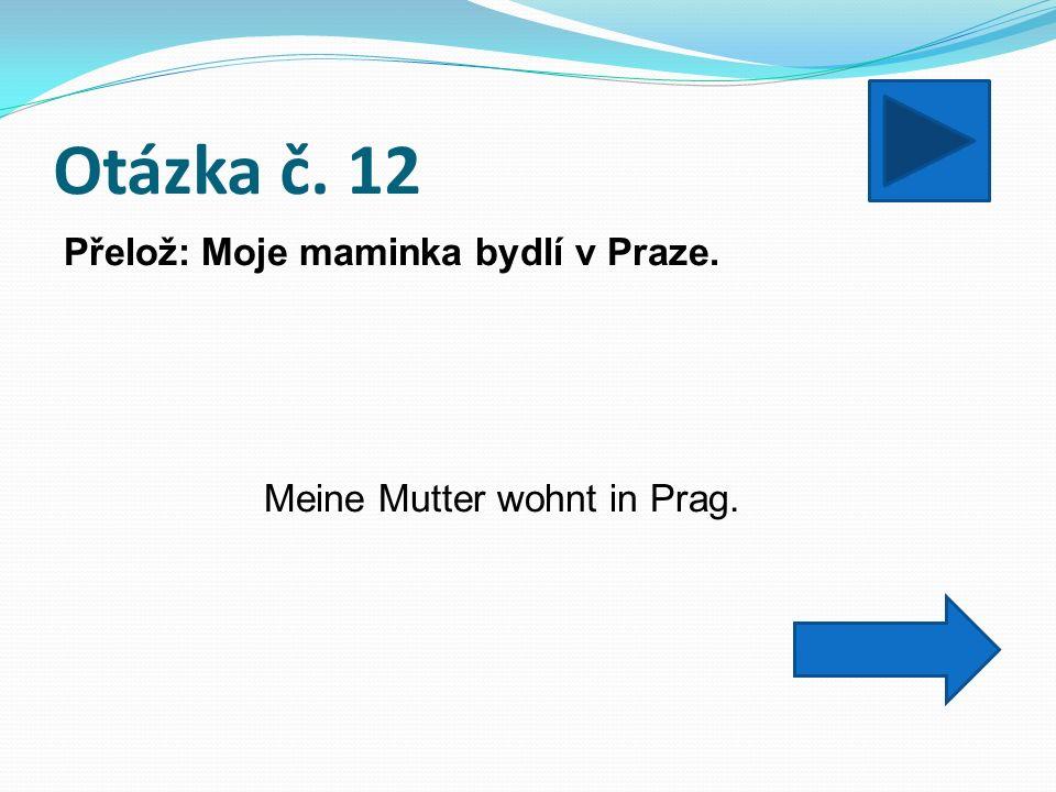 Otázka č. 12 Přelož: Moje maminka bydlí v Praze. Meine Mutter wohnt in Prag.
