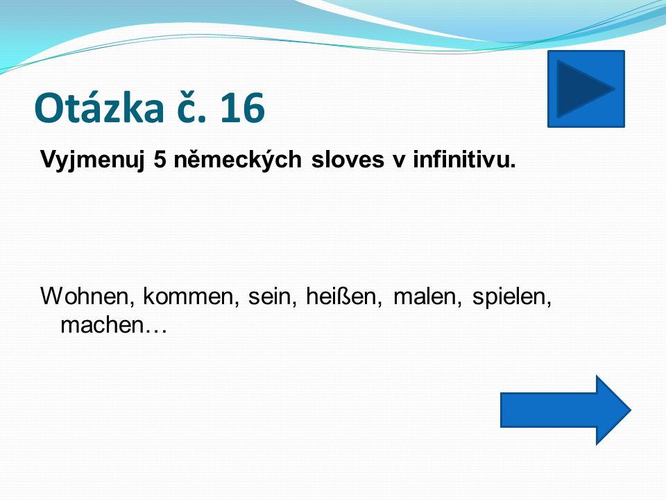 Otázka č. 16 Vyjmenuj 5 německých sloves v infinitivu.