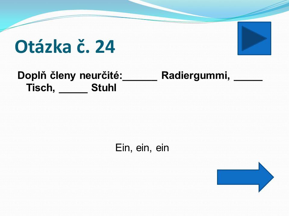Otázka č. 24 Doplň členy neurčité:______ Radiergummi, _____ Tisch, _____ Stuhl Ein, ein, ein