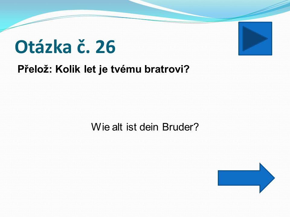 Otázka č. 26 Přelož: Kolik let je tvému bratrovi Wie alt ist dein Bruder