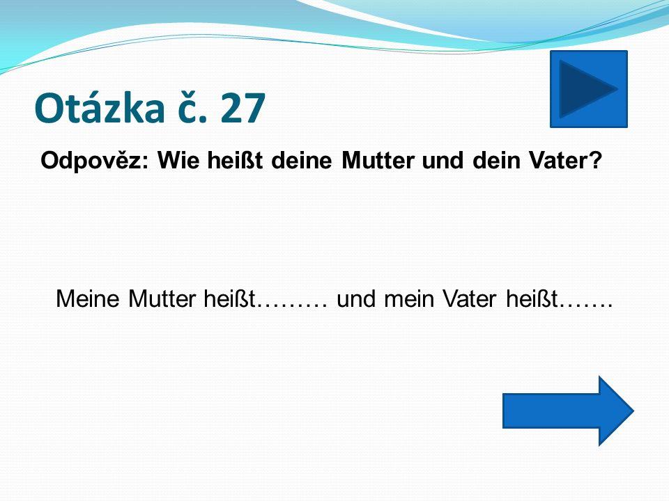 Otázka č. 27 Odpověz: Wie heißt deine Mutter und dein Vater.