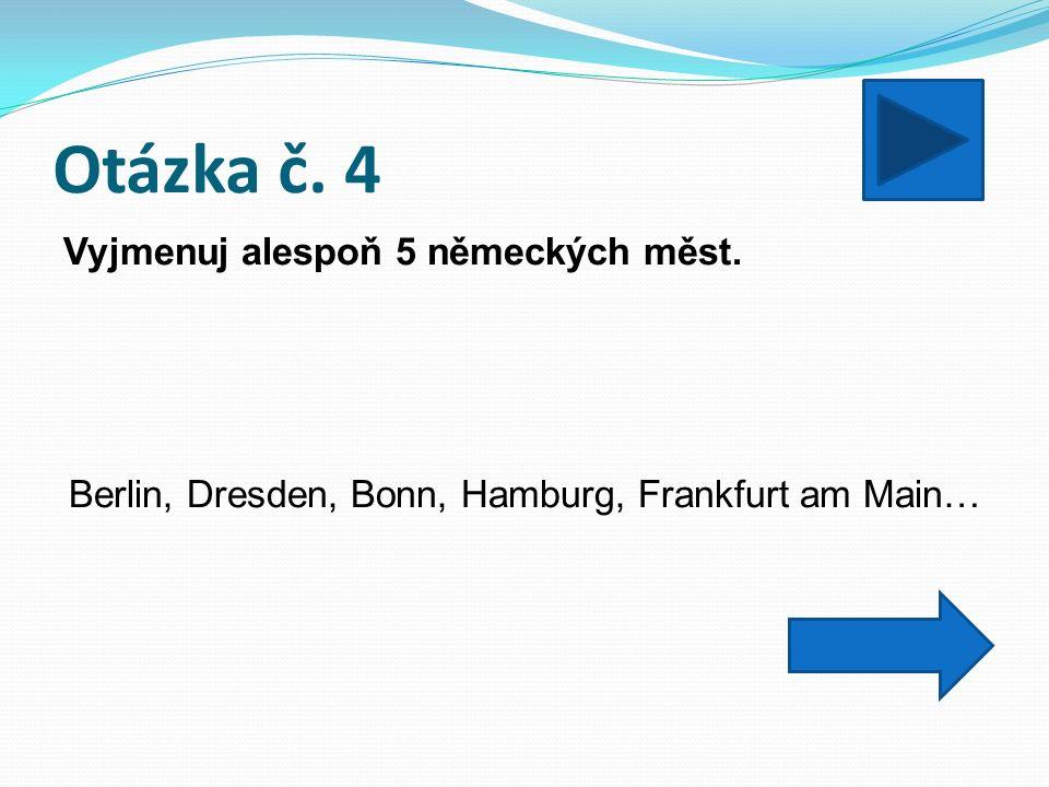 Otázka č. 4 Vyjmenuj alespoň 5 německých měst. Berlin, Dresden, Bonn, Hamburg, Frankfurt am Main…
