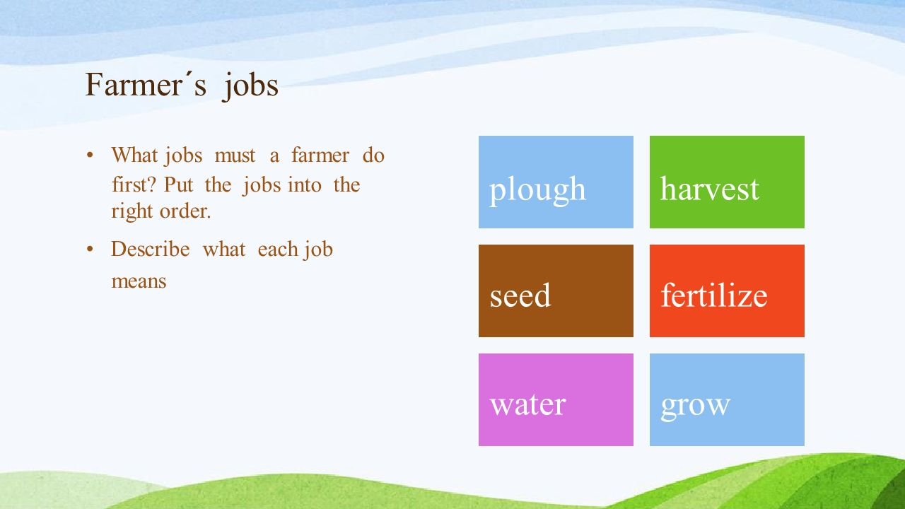 Farmer´s jobs What jobs must a farmer do first. Put the jobs into the right order.