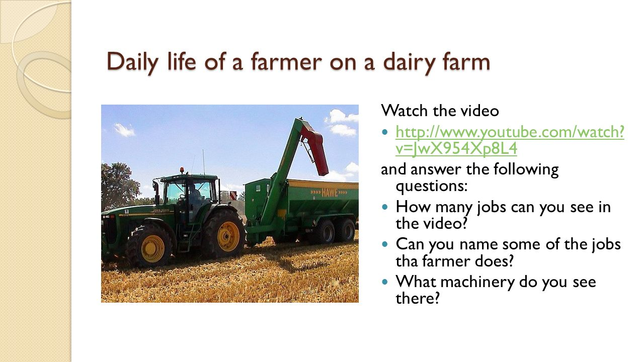 Daily life of a farmer on a dairy farm Watch the video http://www.youtube.com/watch.