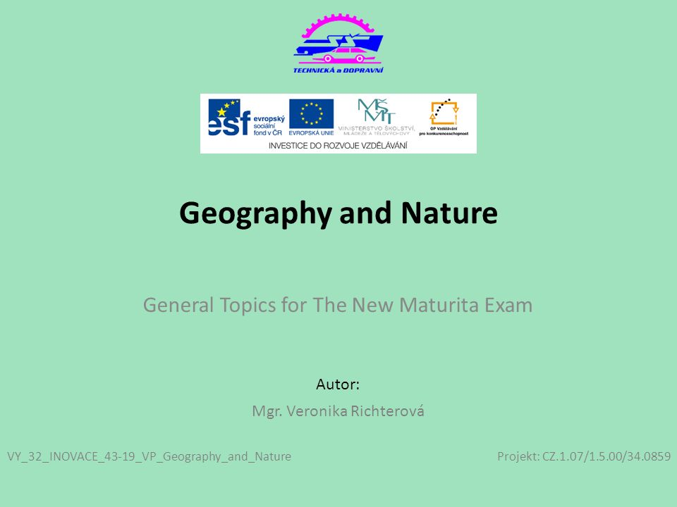 Projekt: CZ.1.07/1.5.00/34.0859 Autor: Geography and Nature General Topics for The New Maturita Exam VY_32_INOVACE_43-19_VP_Geography_and_Nature Mgr.