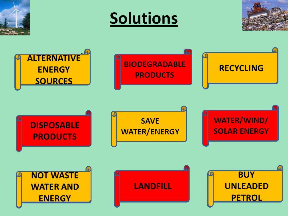 Solutions ALTERNATIVNÍ ZDROJE ENERGIE ROZLOŽITELNÉ VÝROBKY RECYKLACE JEDNORÁZOVÉ VÝROBKY ŠETŘIT VODOU A ENERGIEMI VODNÍ/VĚTRNÁ /SOLÁRNÍ ENERGIE NEPLÝT