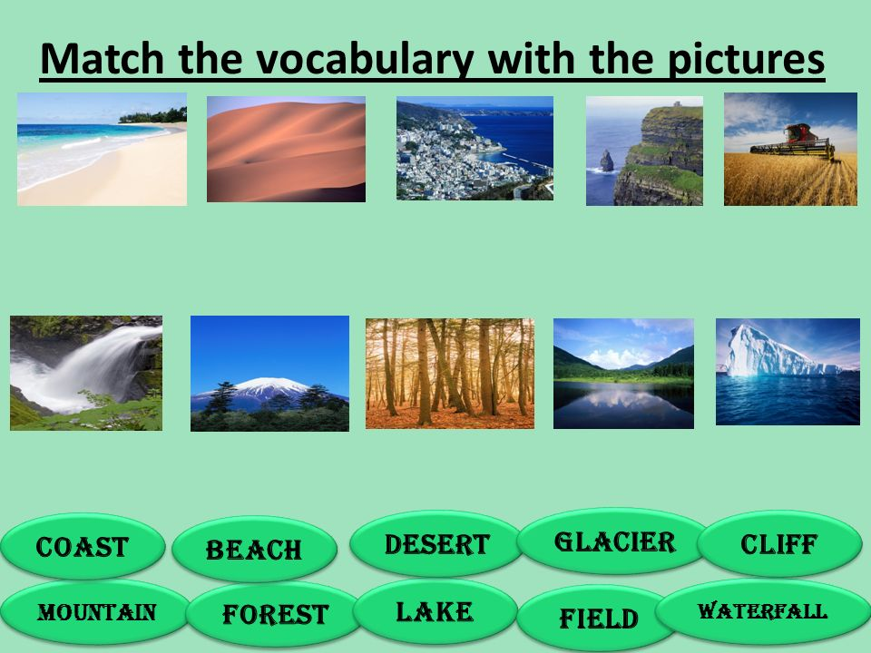 Match the vocabulary with the pictures MOUNTAIN FOREST LAKE FIELD WATERFALL COAST BEACH DESERT GLACIER CLIFF
