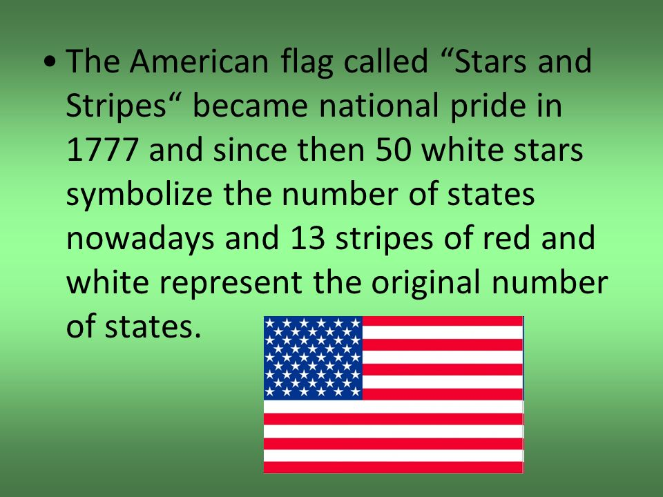 The American flag called Stars and Stripes became national pride in 1777 and since then 50 white stars symbolize the number of states nowadays and 13 stripes of red and white represent the original number of states.