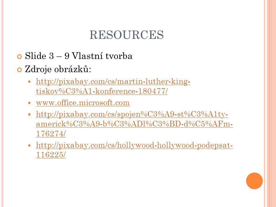 RESOURCES Slide 3 – 9 Vlastní tvorba Zdroje obrázků: http://pixabay.com/cs/martin-luther-king- tiskov%C3%A1-konference-180477/ http://pixabay.com/cs/martin-luther-king- tiskov%C3%A1-konference-180477/ www.office.microsoft.com http://pixabay.com/cs/spojen%C3%A9-st%C3%A1ty- americk%C3%A9-b%C3%ADl%C3%BD-d%C5%AFm- 176274/ http://pixabay.com/cs/spojen%C3%A9-st%C3%A1ty- americk%C3%A9-b%C3%ADl%C3%BD-d%C5%AFm- 176274/ http://pixabay.com/cs/hollywood-hollywood-podepsat- 116225/ http://pixabay.com/cs/hollywood-hollywood-podepsat- 116225/