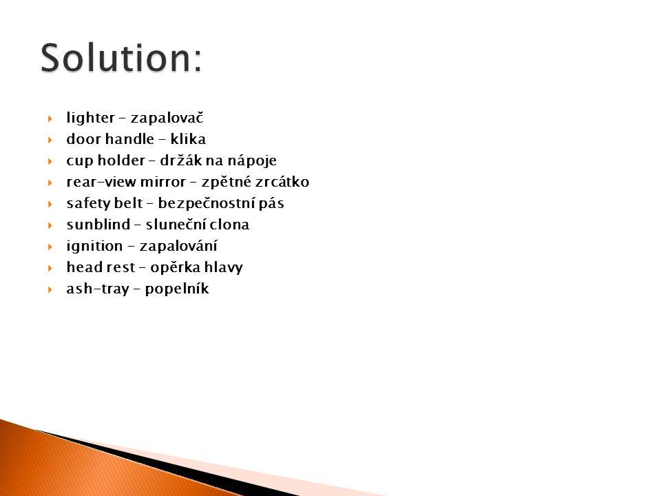 lighter - zapalovač  door handle - klika  cup holder – držák na nápoje  rear-view mirror – zpětné zrcátko  safety belt – bezpečnostní pás  sunblind – sluneční clona  ignition - zapalování  head rest – opěrka hlavy  ash-tray - popelník
